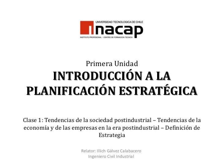 Primera UnidadINTRODUCCIÓN A LA PLANIFICACIÓN ESTRATÉGICAClase 1: Tendencias de la sociedad postindustrial – Tendencias de...