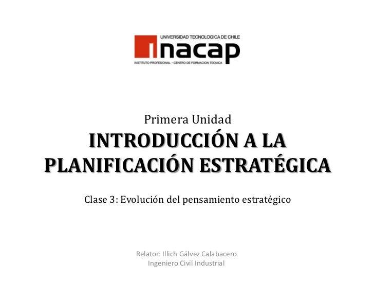 Primera UnidadINTRODUCCIÓN A LA PLANIFICACIÓN ESTRATÉGICAClase 3: Evolución del pensamiento estratégico <br />Relator: Ill...