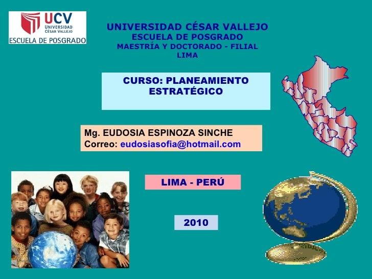 UNIVERSIDAD CÉSAR VALLEJO ESCUELA DE POSGRADO MAESTRÍA Y DOCTORADO - FILIAL LIMA CURSO: PLANEAMIENTO ESTRATÉGICO Mg. EUDOS...