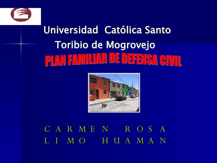 CARMEN ROSA LIMO HUAMAN Universidad  Católica Santo Toribio de Mogrovejo PLAN FAMILIAR DE DEFENSA CIVIL