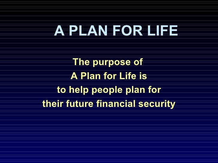 A PLAN FOR LIFE The purpose of  A Plan for Life is to help people plan for their future financial security