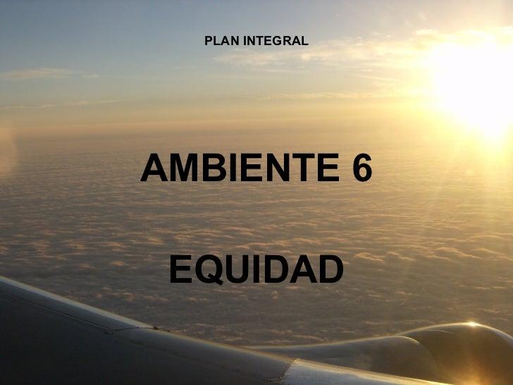 PLAN INTEGRAL AMBIENTE 6 EQUIDAD