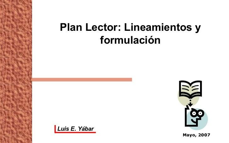 Plan Lector: Lineamientos y formulación Mayo, 2007 Luis E. Yábar