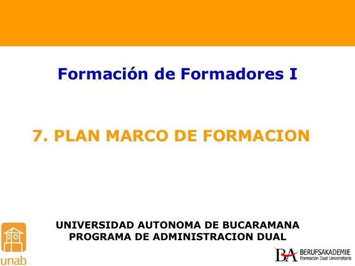 7. PLAN MARCO DE FORMACION  Formación de Formadores I UNIVERSIDAD AUTONOMA DE BUCARAMANA PROGRAMA DE ADMINISTRACION DUAL