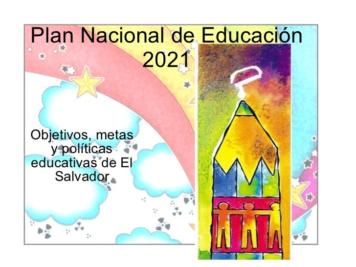 Plan Nacional de Educación            2021   Objetivos, metas    y políticas educativas de El     Salvador