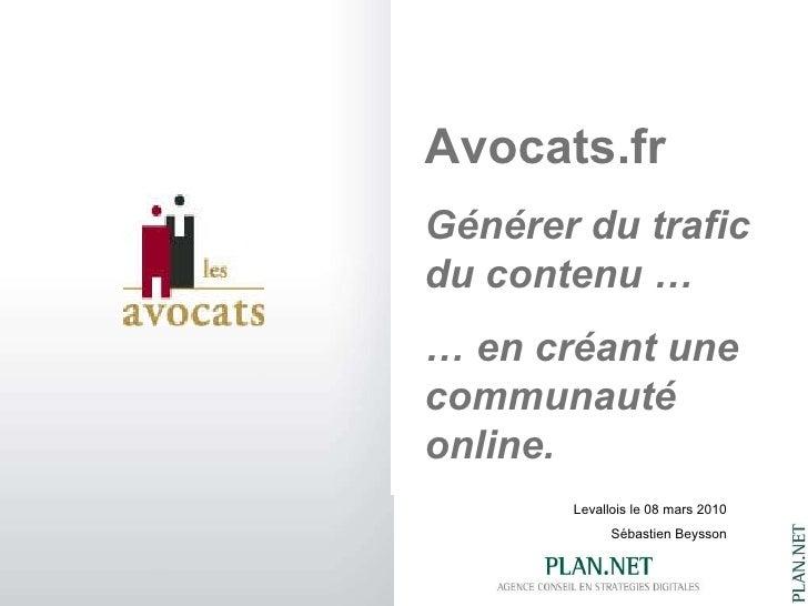 Levallois le 08 mars 2010 Sébastien Beysson Avocats.fr Générer du trafic du contenu … …  en créant une communauté online.