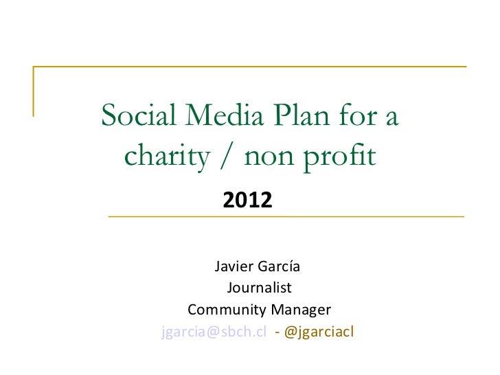 Social MediaPlan for a charity / non profit 2012 Javier García  Journalist Community Manager [email_address]    - @jgarci...