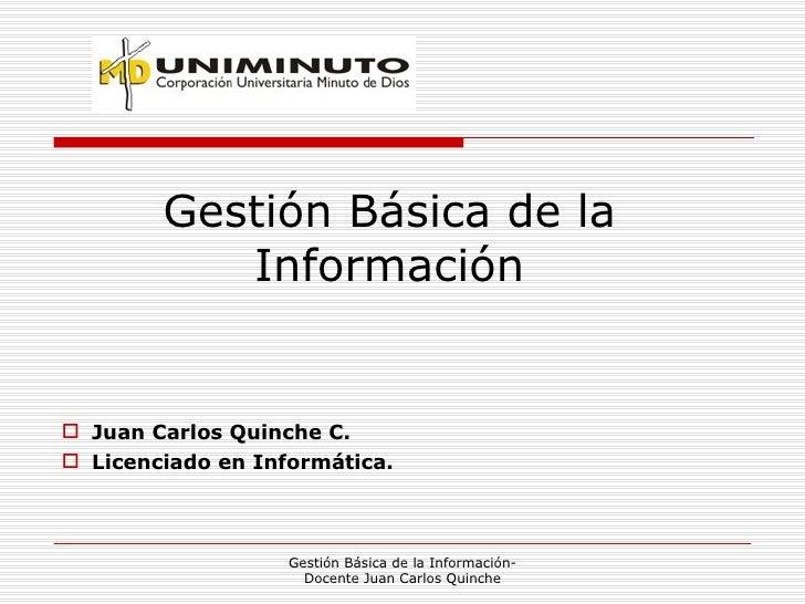 Gestión Básica de la Información <ul><li>Juan Carlos Quinche C. </li></ul><ul><li>Licenciado en Informática. </li></ul>Ges...