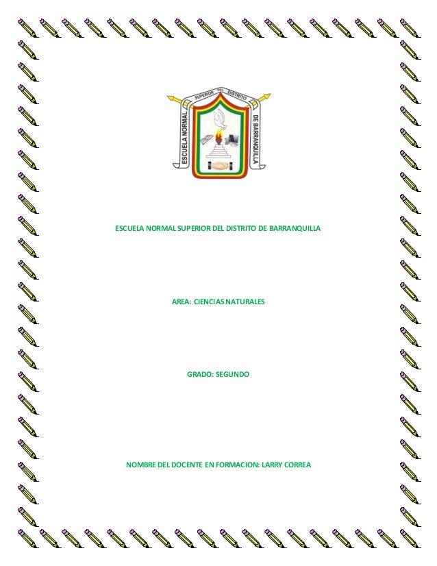 ESCUELA NORMAL SUPERIOR DEL DISTRITO DE BARRANQUILLA AREA: CIENCIAS NATURALES GRADO: SEGUNDO NOMBRE DEL DOCENTE EN FORMACI...