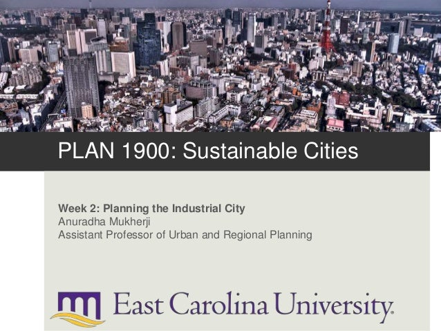 PLAN 1900: Sustainable Cities Week 2: Planning the Industrial City Anuradha Mukherji Assistant Professor of Urban and Regi...