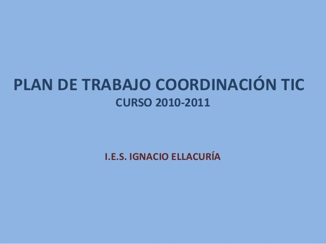 PLAN DE TRABAJO COORDINACIÓN TIC CURSO 2010-2011 I.E.S. IGNACIO ELLACURÍA