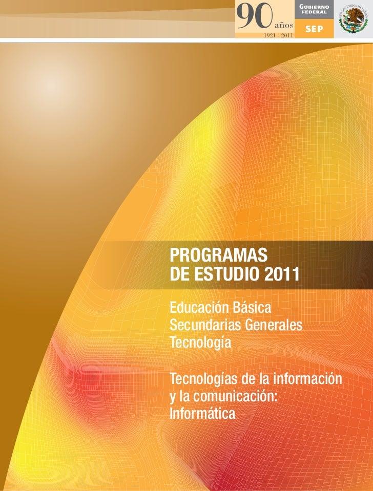 PROGRAMASDE ESTUDIO 2011Educación BásicaSecundarias GeneralesTecnologíaTecnologías de la informacióny la comunicación:Info...