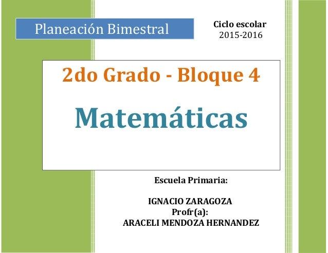 Planeación Bimestral 2do Grado - Bloque 4 Matemáticas Ciclo escolar 2015-2016 Escuela Primaria: IGNACIO ZARAGOZA Profr(a):...