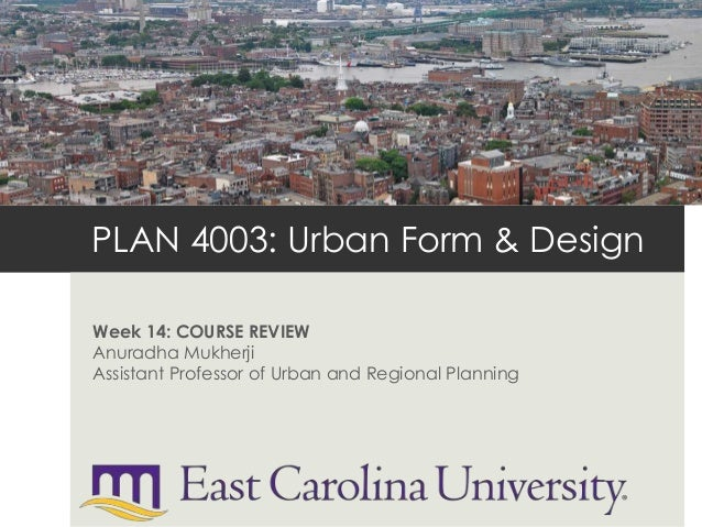 PLAN 4003: Urban Form & Design Week 14: COURSE REVIEW Anuradha Mukherji Assistant Professor of Urban and Regional Planning