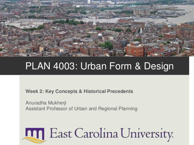 PLAN 4003: Urban Form & Design Week 2: Key Concepts & Historical Precedents Anuradha Mukherji Assistant Professor of Urban...
