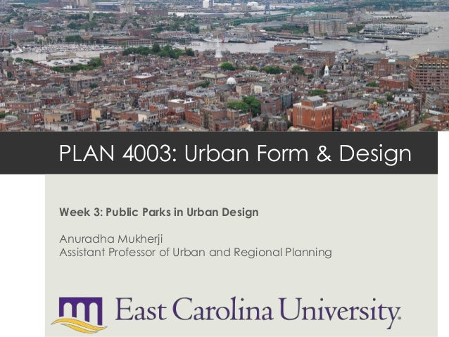 PLAN 4003: Urban Form & Design Week 3: Public Parks in Urban Design Anuradha Mukherji Assistant Professor of Urban and Reg...
