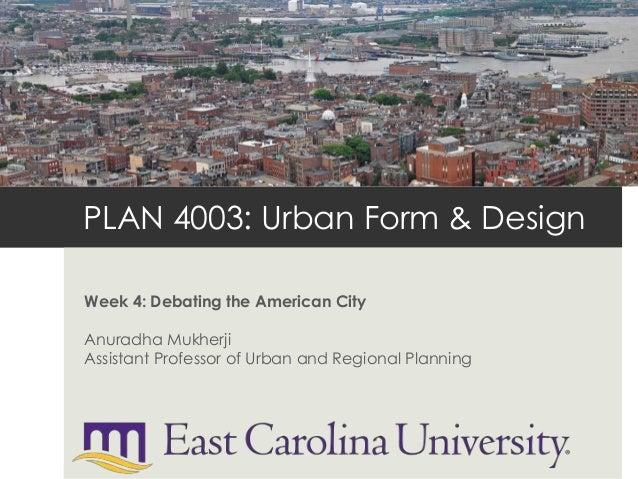 PLAN 4003: Urban Form & Design Week 4: Debating the American City Anuradha Mukherji Assistant Professor of Urban and Regio...