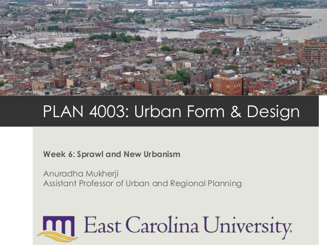 PLAN 4003: Urban Form & DesignWeek 6: Sprawl and New UrbanismAnuradha MukherjiAssistant Professor of Urban and Regional Pl...
