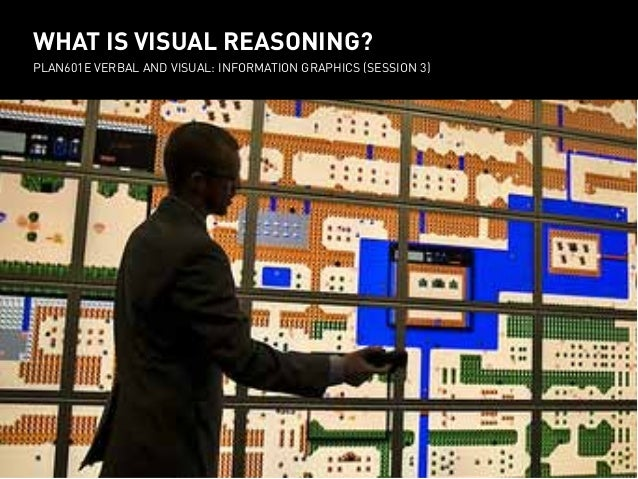 WHAT IS VISUAL REASONING? PLAN601E Verbal and visual: Information Graphics (session 3)