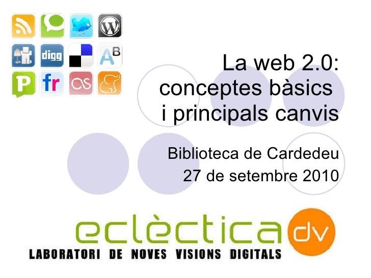 L a web 2.0: conceptes b àsics  i principals canvis Biblioteca de Cardedeu 27 de setembre 2010