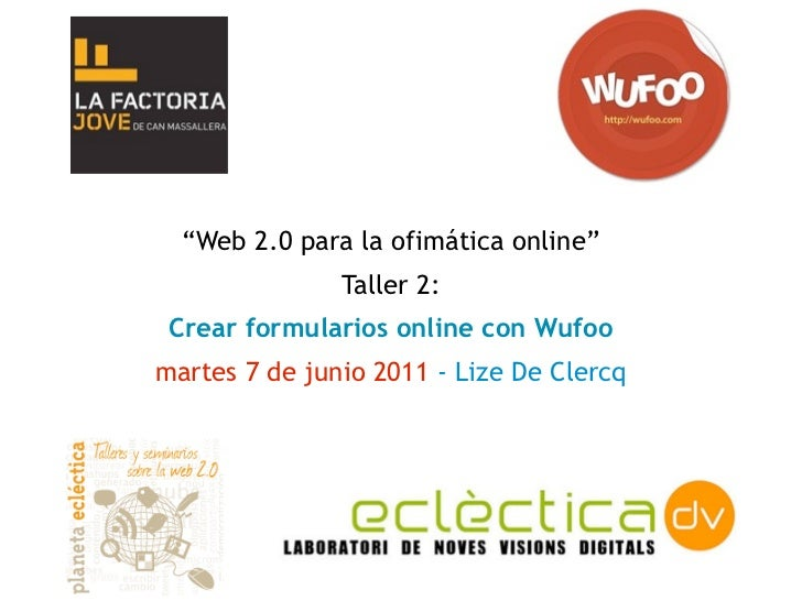 """""""Web 2.0 para la ofimática online""""               Taller 2: Crear formularios online con Wufoomartes 7 de junio 2011 - Lize..."""