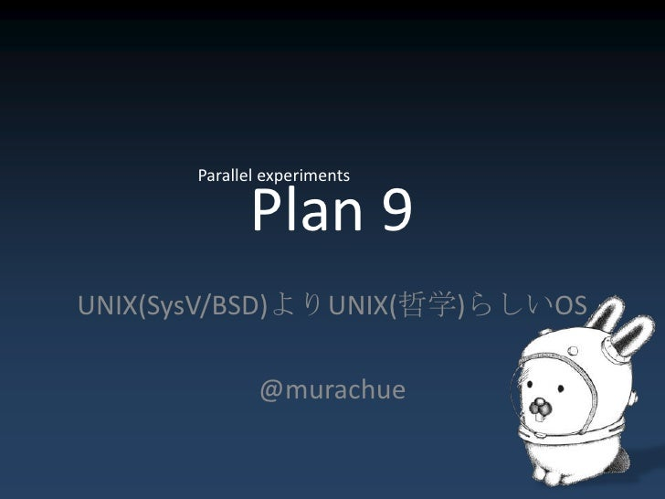 Plan 9<br />Parallel experiments<br />UNIX(SysV/BSD)よりUNIX(哲学)らしいOS<br />@murachue<br />