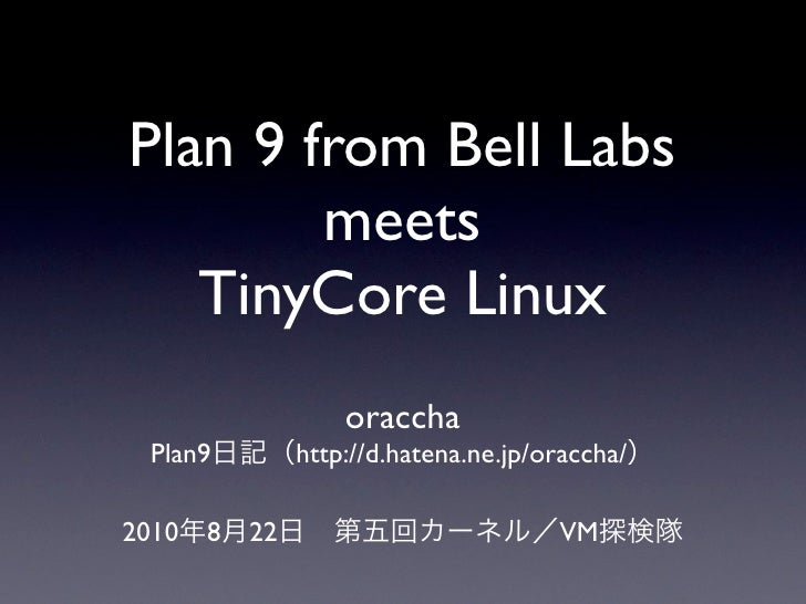 Plan 9 from Bell Labs         meets    TinyCore Linux                     oraccha  Plan9          http://d.hatena.ne.jp/or...