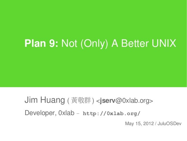 Plan 9: Not (Only) A Better UNIXJim Huang ( 黃敬群 ) <jserv@0xlab.org>Developer, 0xlab – http://0xlab.org/                   ...