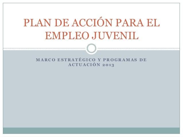 PLAN DE ACCIÓN PARA EL   EMPLEO JUVENIL  MARCO ESTRATÉGICO Y PROGRAMAS DE           ACTUACIÓN 2013
