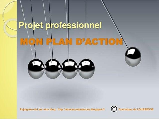 MON PLAN D'ACTION Projet professionnel Rejoignez-moi sur mon blog : http://atoutscompetences.blogspot.fr/ Dominique de LOU...