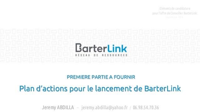 PREMIERE PARTIE A FOURNIR Plan d'actions pour le lancement de BarterLink Jeremy ABDILLA – jeremy.abdilla@yahoo.fr / 06.98....