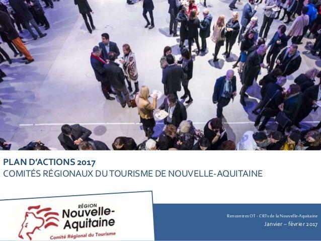 RencontresOT - CRTsdela Nouvelle-Aquitaine Janvier – février 2017 PLAN D'ACTIONS 2017 COMITÉS RÉGIONAUX DUTOURISME DE NOUV...