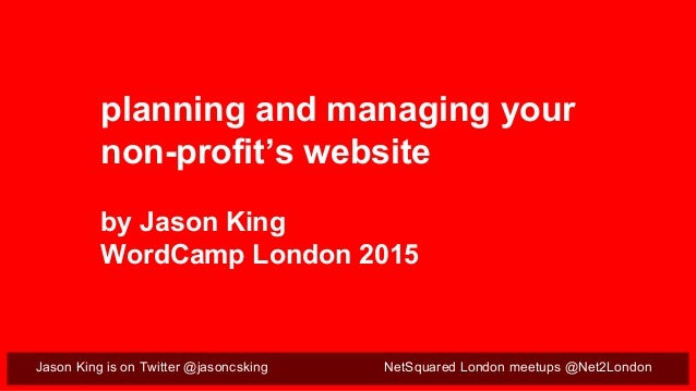 Jason King is on Twitter @jasoncsking NetSquared London meetups @Net2London planning and managing your non-profit's websit...