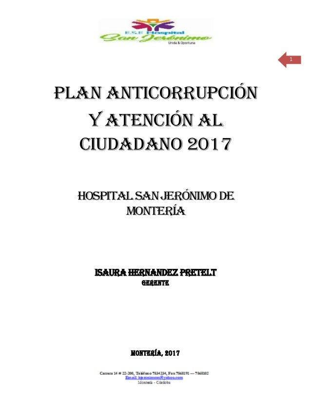 1 PLAN ANTICORRUPCIÓN Y ATENCIÓN AL CIUDADANO 2017 HOSPITALSANJERÓNIMODE MONTERÍA ISAURA HERNANDEZ PRETELT GERENTE MONTERÍ...
