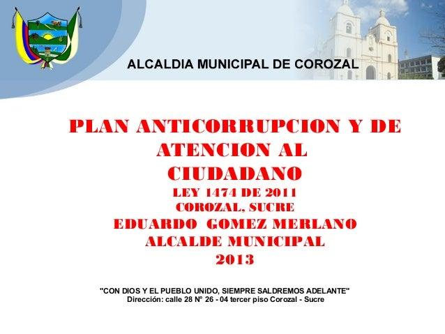 """PLAN ANTICORRUPCION Y DEATENCION ALCIUDADANOLEY 1474 DE 2011COROZAL, SUCREEDUARDO GOMEZ MERLANOALCALDE MUNICIPAL2013""""CON D..."""