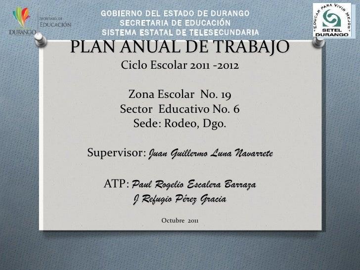 PLAN ANUAL DE TRABAJO Ciclo Escolar 2011 -2012 Zona Escolar  No. 19 Sector  Educativo No. 6 Sede:  Rodeo, Dgo. Supervisor:...