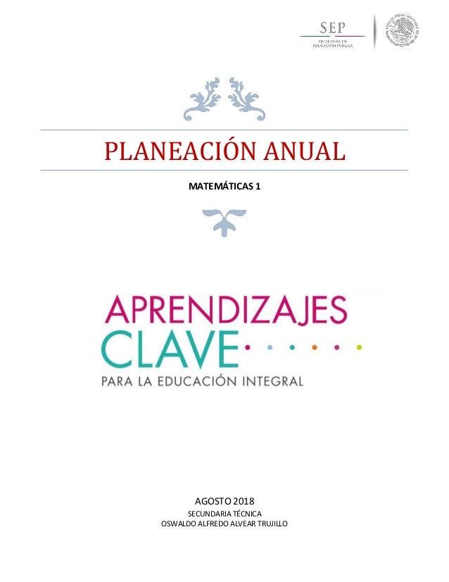PLANEACIÓN ANUAL MATEMÁTICAS 1 AGOSTO 2018 SECUNDARIA TÉCNICA OSWALDO ALFREDO ALVEAR TRUJILLO