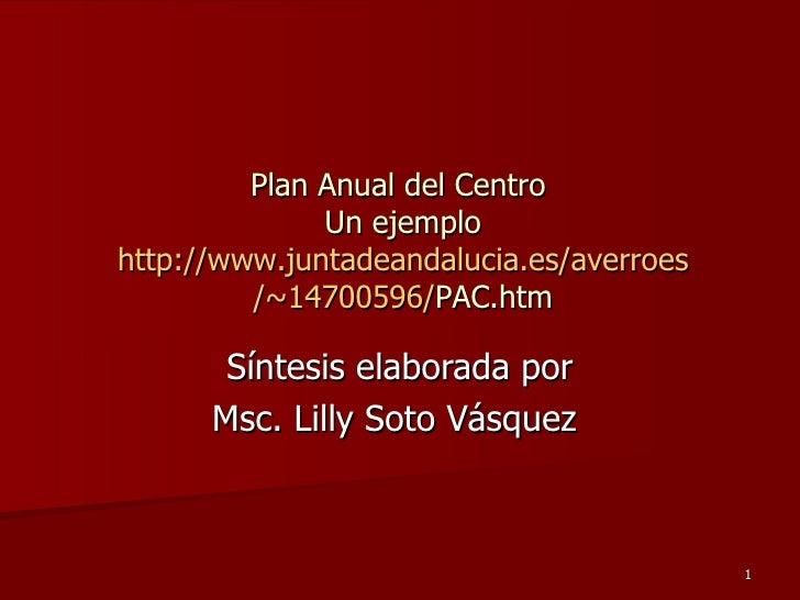 Síntesis elaborada por Msc. Lilly Soto Vásquez  Plan Anual del Centro  Un ejemplo http :// www.juntadeandalucia.es / averr...