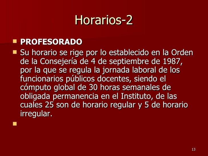 Horarios-2 <ul><li>PROFESORADO   </li></ul><ul><li>S u horario se rige por lo establecido en la Orden de la Consejería de ...