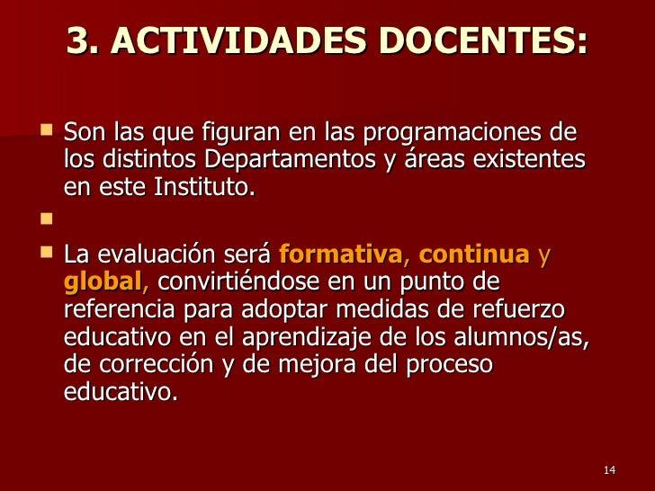 3. ACTIVIDADES DOCENTES: <ul><li>Son las que figuran en las programaciones de los distintos Departamentos y áreas existent...