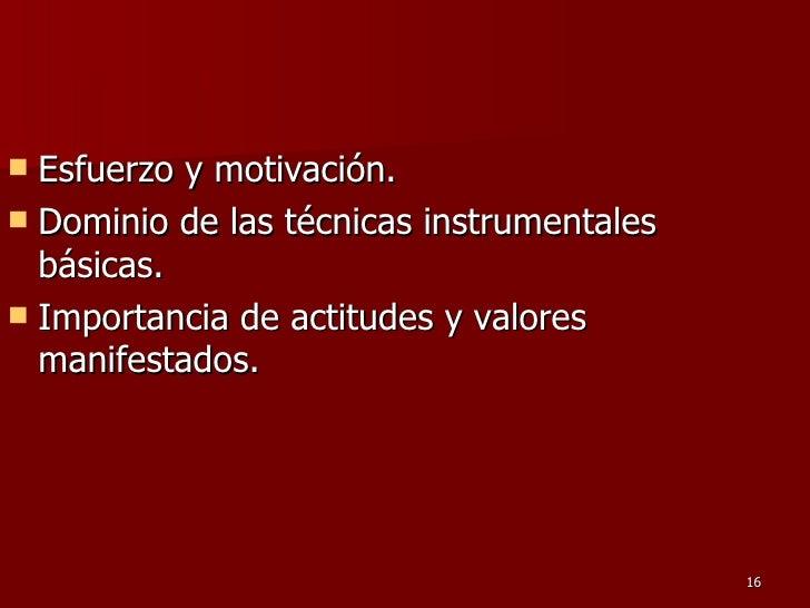 <ul><li>Esfuerzo y motivación.  </li></ul><ul><li>Dominio de las técnicas instrumentales básicas.  </li></ul><ul><li>Impor...