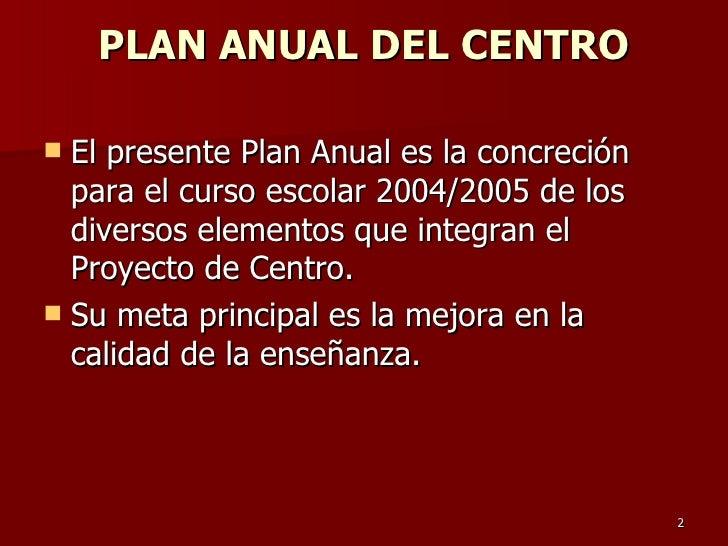 PLAN ANUAL DEL CENTRO <ul><li>El presente Plan Anual es la concreción para el curso escolar 2004/2005 de los diversos elem...