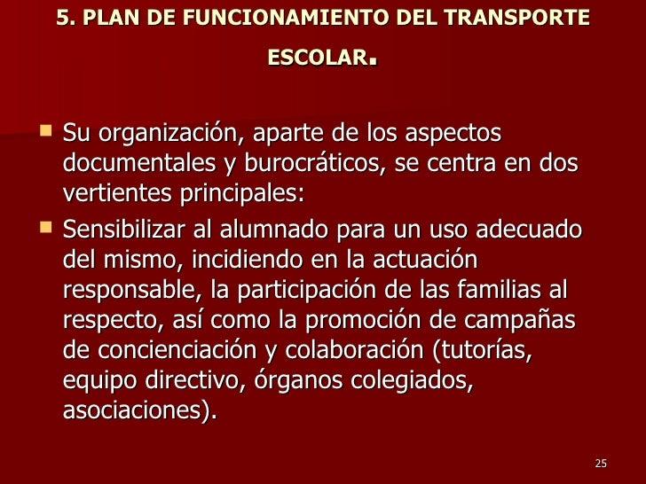5. PLAN DE FUNCIONAMIENTO DEL TRANSPORTE ESCOLAR . <ul><li>Su organización, aparte de los aspectos documentales y burocrát...