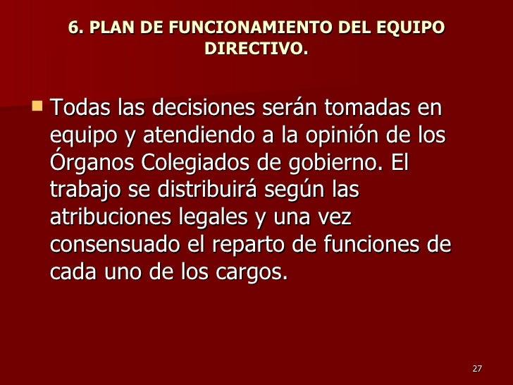6. PLAN DE FUNCIONAMIENTO DEL EQUIPO DIRECTIVO. <ul><li>Todas las decisiones serán tomadas en equipo y atendiendo a la opi...