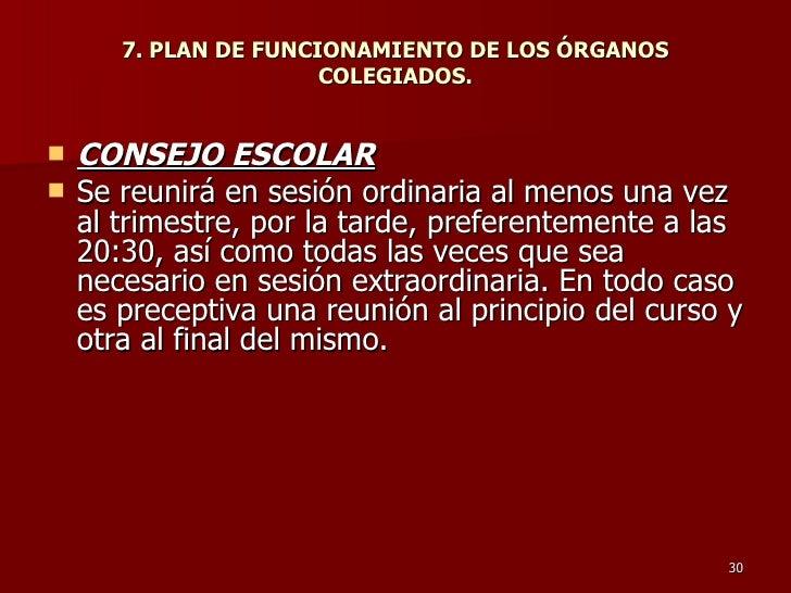 7. PLAN DE FUNCIONAMIENTO DE LOS ÓRGANOS COLEGIADOS. <ul><li>CONSEJO ESCOLAR   </li></ul><ul><li>Se reunirá en sesión ordi...