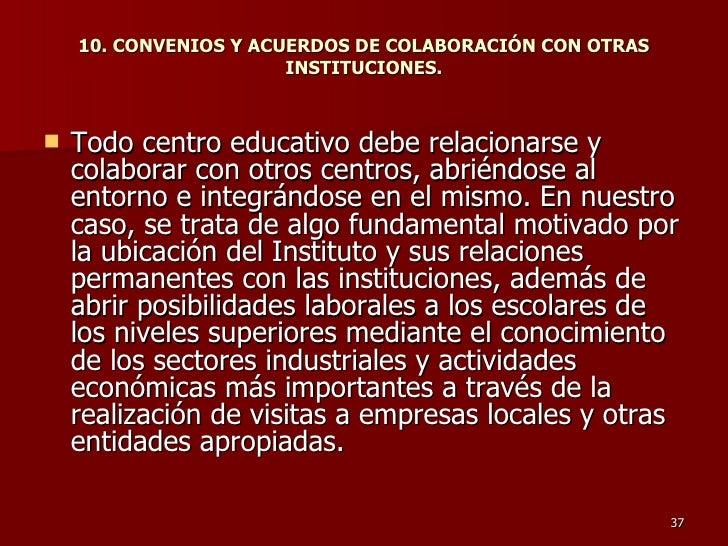 10. CONVENIOS Y ACUERDOS DE COLABORACIÓN CON OTRAS INSTITUCIONES. <ul><li>Todo centro educativo debe relacionarse y colabo...
