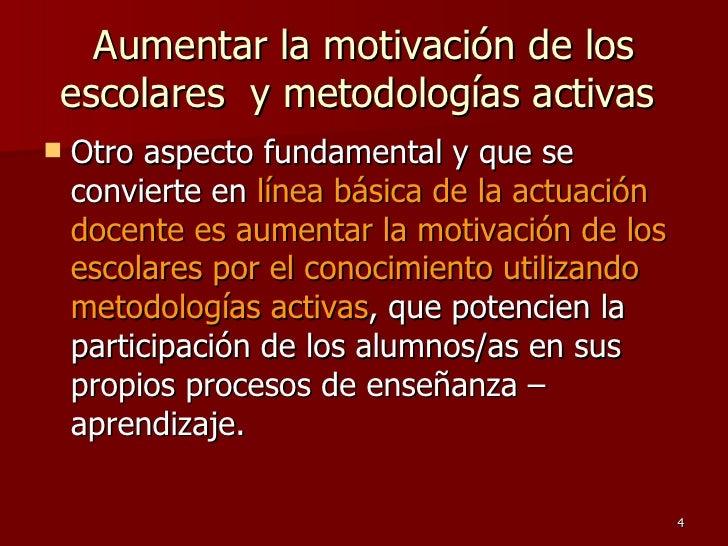 Aumentar la motivación de los escolares  y metodologías activas  <ul><li>Otro aspecto fundamental y que se convierte en  l...