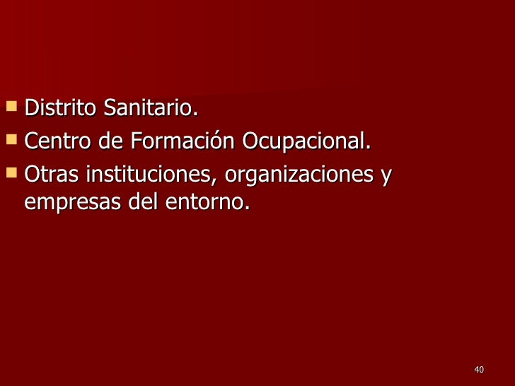 <ul><li>Distrito Sanitario.  </li></ul><ul><li>Centro de Formación Ocupacional.  </li></ul><ul><li>Otras instituciones, or...