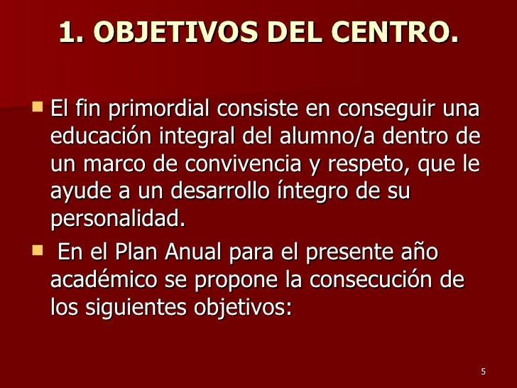 1. OBJETIVOS DEL CENTRO. <ul><li>El fin primordial consiste en conseguir una educación integral del alumno/a dentro de un ...