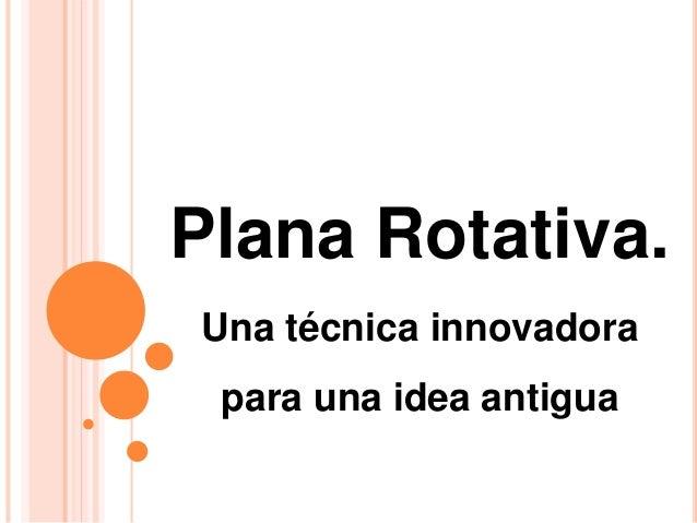 Plana Rotativa. Una técnica innovadora para una idea antigua